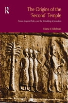 The Origins of the Second Temple: Persion Imperial Policy and the Rebuilding of Jerusalem