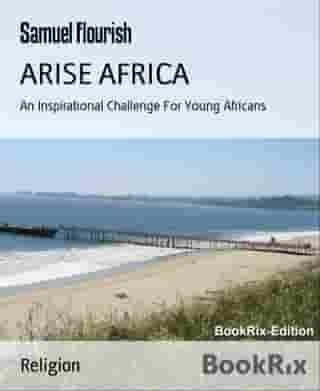 ARISE AFRICA: An Inspirational Challenge For Young Africans by Samuel Flourish