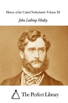 History of the United Netherlands -Volume XI by John Lothrop Motley