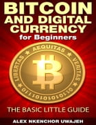 Bitcoin and Digital Currency for Beginners: The Basic Little Guide by Alex Nkenchor Uwajeh