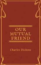 Our Mutual Friend (Annotated & Illustrated) by Charles Dickens