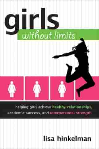 Girls Without Limits: Helping Girls Achieve Healthy Relationships, Academic Success, and Interpersonal Strength