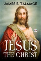 Jesus the Christ: A Study of the Messiah and His Mission by James E. Talmage