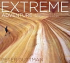 Extreme Adventure: A Photographic Exploration of Wild Experiences by Peter Guttman