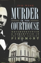 Murder in the Courthouse: Reconstruction and Redemption in the North Carolina Piedmont by Jim Wise