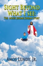 Sight Beyond What I See: The Moses Jerome Jordan Story by Amos Lundy Jr