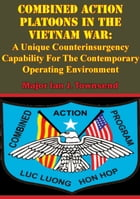 Combined Action Platoons In The Vietnam War:: A Unique Counterinsurgency Capability For The Contemporary Operating Environment by Major Ian J. Townsend