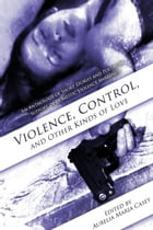 Violence, Control, and Other Kinds of Love: A Collection of Poetry and Short Stories in Support of Domestic Violence Awareness by Aurelia Maria Casey