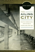 The Ailing City: Health, Tuberculosis, and Culture in Buenos Aires, 1870–1950 by Diego Armus