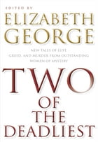 Two of the Deadliest: New Tales of Lust, Greed, and Murder from Outstanding Women of Mystery by Elizabeth George