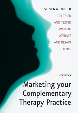 Marketing Your Complementary Therapy Business 4th Edition 101 Tried and Tested Ways to Attract and Retain Clients