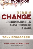 The Book of Change: Seven Essential Elements to Manage Your Evolution to Success by Tony Debogorski