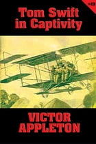 Tom Swift #13: Tom Swift in Captivity: A Daring Escape by Airship by Victor Appleton