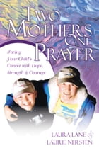 Two Mothers, One Prayer: Facing your Child's Cancer with Hope, Strength and Courage by Laura Lane