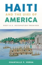 Haiti and the Uses of America: Post-U.S. Occupation Promises by Chantalle F. Verna