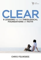 Clear: 8 Lessons on the Theological Foundations of Faith