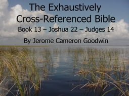 Book 13 – Joshua 22 – Judges 14 - Exhaustively Cross-Referenced Bible