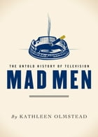 Mad Men: The Untold History of Television: The Untold History of Television by Kathleen Olmstead
