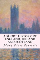 A Short History of England, Ireland and Scotland by Mary Platt Parmele