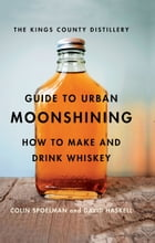 The Kings County Distillery Guide to Urban Moonshining: How to Make and Drink Whiskey by David Haskell