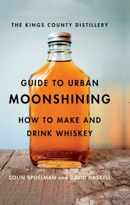 Book The Kings County Distillery Guide to Urban Moonshining: How to Make and Drink Whiskey by David Haskell
