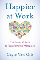 Happier at Work: The Power of Love to Transform the Workplace by Gayle Van Gils