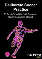 Deliberate Soccer Practice: 50 Small-Sided Football Games to Improve Decision-Making by Ray Power
