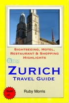 Zurich, Switzerland Travel Guide - Sightseeing, Hotel, Restaurant & Shopping Highlights (Illustrated) by Ruby Morris