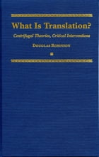 What is Translation?: Centrifugal Theories, Critical Interventions by Douglas Robinson
