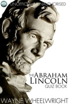 The Abraham Lincoln Quiz Book by Wayne Wheelwright