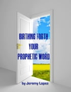 Birthing Forth Your Prophetic Word: And it Came to Pass by Jeremy Lopez