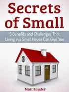 Secrets of Small: 5 Benefits and Challenges That Living in a Small House Can Give You by Matt Snyder