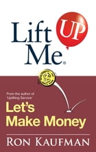 Lift Me UP! Lets Make Money: Priceless Quotes and Anedotes to Leverage Your Good Fortune! by Ron Kaufman