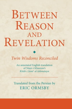 Between Reason and Revelation: Twin Wisdoms Reconciled by Eric Ormsby
