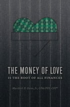 The Money of Love: Is the Root of All Finances by Marshall D. Gunn, Jr. CPA/PFS, CFP
