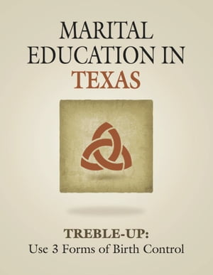 MARITAL EDUCATION IN TEXAS: TREBLE-UP: Use 3 Forms of Birth Control