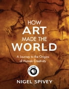 How Art Made the World: A Journey to the Origins of Human Creativity by Nigel Spivey