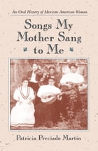 Songs My Mother Sang to Me: An Oral History of Mexican American Women by Patricia Preciado Martin