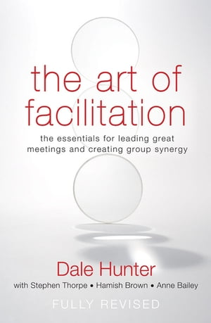 The Art of Facilitation The Essentials for Leading Great Meetings and Creating Group Synergy