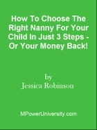 How To Choose The Right Nanny For Your Child In Just 3 Steps - Or Your Money Back! by Editorial Team Of MPowerUniversity.com
