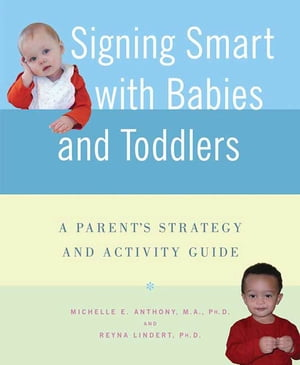 Signing Smart with Babies and Toddlers A Parent's Strategy and Activity Guide