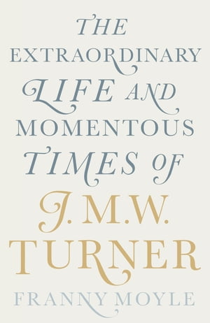 Turner The Extraordinary Life and Momentous Times of J. M. W. Turner