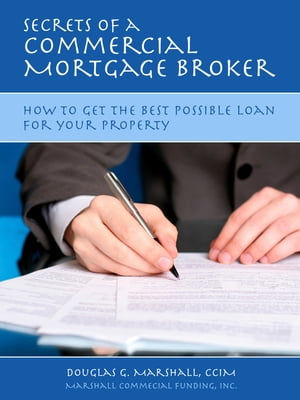 Secrets of a Commercial Mortgage Broker: How to Get the Best Possible Loan for Your Property by Douglas G. Marshall