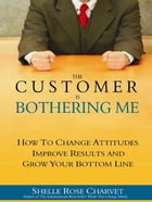 The Customer is Bothering Me: How to Change Attitudes, Improve Results and Grow Your Bottom Line by Shelle Rose Charvet