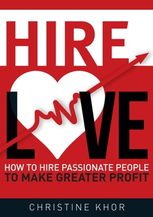 Hire Love: How to Hire Passionate People to Make Greater Profit by Christine Khor