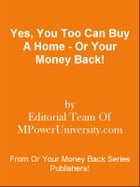 Yes, You Too Can Buy A Home - Or Your Money Back! by Editorial Team Of MPowerUniversity.com
