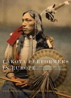 Lakota Performers in Europe: Their Culture and the Artifacts They Left Behind by Steve Friesen