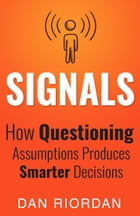 Signals: How Questioning Assumptions Produces Smarter Decisions by Dan Riordan