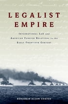 Legalist Empire: International Law and American Foreign Relations in the Early Twentieth Century by Benjamin Allen Coates