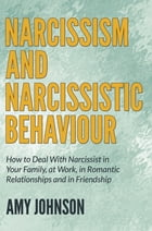 Narcissism and Narcissistic Behaviour: How to Deal With Narcissist in Your Family, at Work, in Romantic Relationships and in Friendship by Amy Johnson